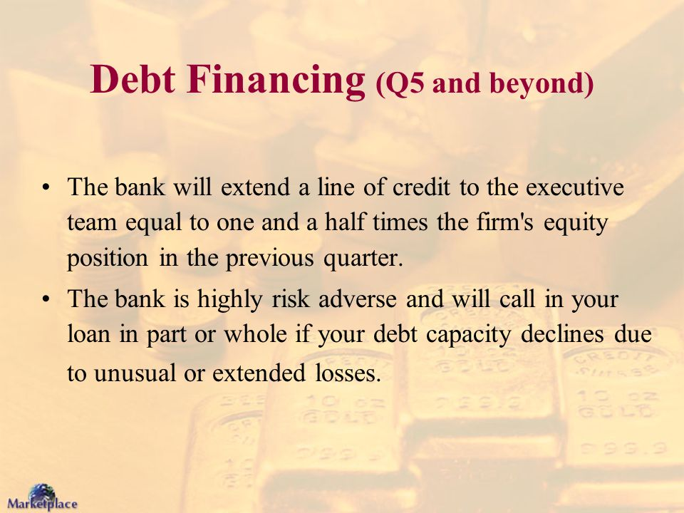 Debt Financing (Q5 and beyond) The bank will extend a line of credit to the executive team equal to one and a half times the firm's equity position in