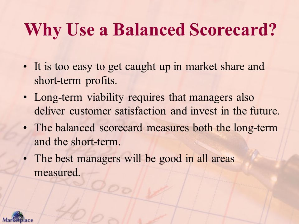 Why Use a Balanced Scorecard? It is too easy to get caught up in market share and short-term profits. Long-term viability requires that managers also