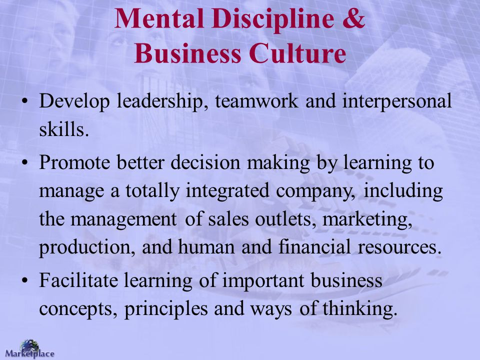 Mental Discipline & Business Culture Develop leadership, teamwork and interpersonal skills. Promote better decision making by learning to manage a tot