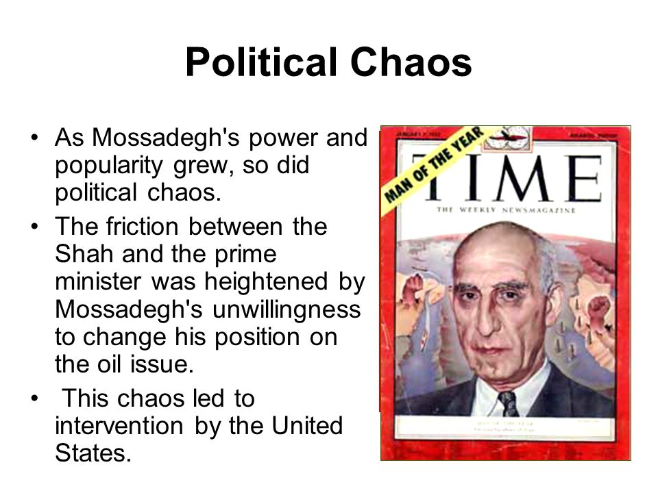 Political Chaos As Mossadegh's power and popularity grew, so did political chaos. The friction between the Shah and the prime minister was heightened