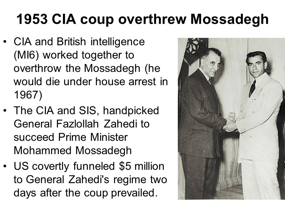 1953 CIA coup overthrew Mossadegh CIA and British intelligence (MI6) worked together to overthrow the Mossadegh (he would die under house arrest in 19