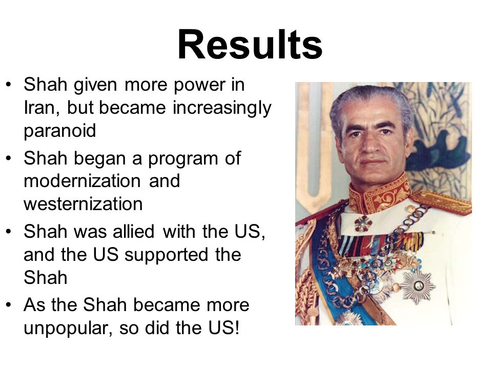 Results Shah given more power in Iran, but became increasingly paranoid Shah began a program of modernization and westernization Shah was allied with