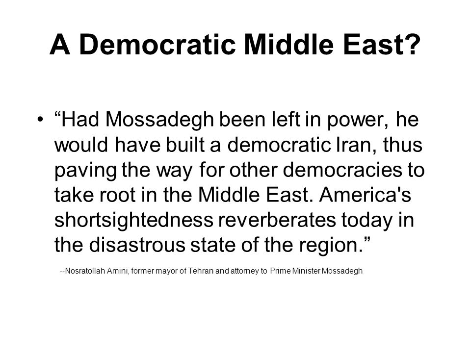 "A Democratic Middle East? ""Had Mossadegh been left in power, he would have built a democratic Iran, thus paving the way for other democracies to take"