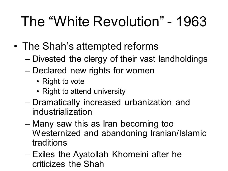 "The ""White Revolution"" - 1963 The Shah's attempted reforms –Divested the clergy of their vast landholdings –Declared new rights for women Right to vot"