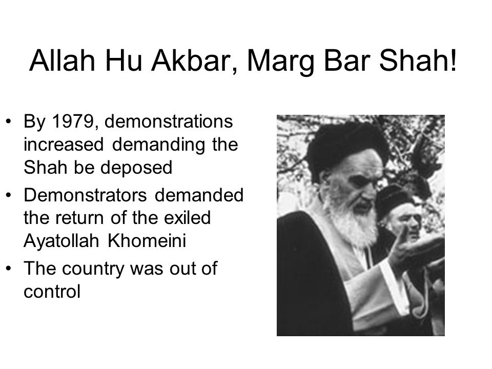 Allah Hu Akbar, Marg Bar Shah! By 1979, demonstrations increased demanding the Shah be deposed Demonstrators demanded the return of the exiled Ayatoll