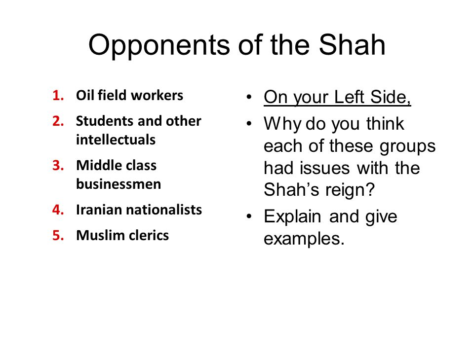 Opponents of the Shah 1.Oil field workers 2.Students and other intellectuals 3.Middle class businessmen 4.Iranian nationalists 5.Muslim clerics On you