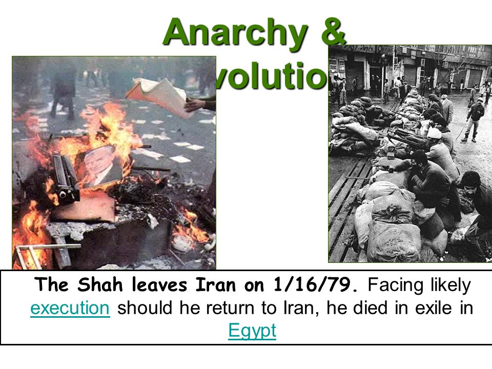 Anarchy & Revolution The Shah leaves Iran on 1/16/79. Facing likely execution should he return to Iran, he died in exile in Egypt execution Egypt
