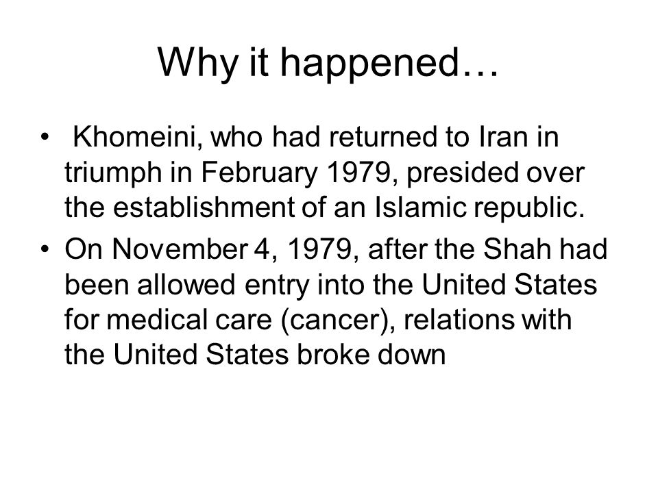 Why it happened… Khomeini, who had returned to Iran in triumph in February 1979, presided over the establishment of an Islamic republic. On November 4