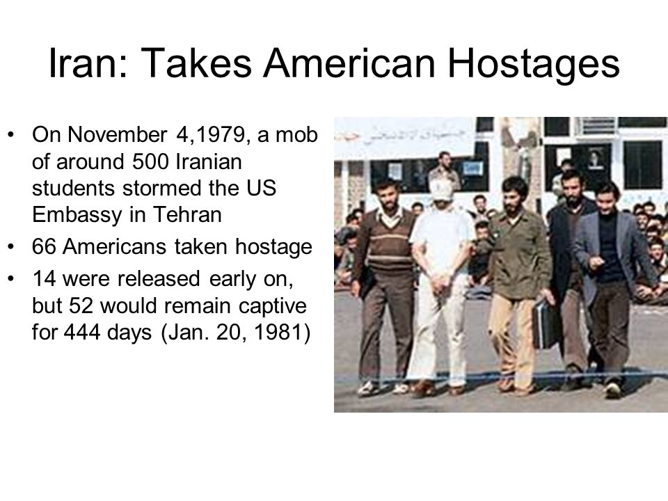 Iran: Takes American Hostages On November 4,1979, a mob of around 500 Iranian students stormed the US Embassy in Tehran 66 Americans taken hostage 14