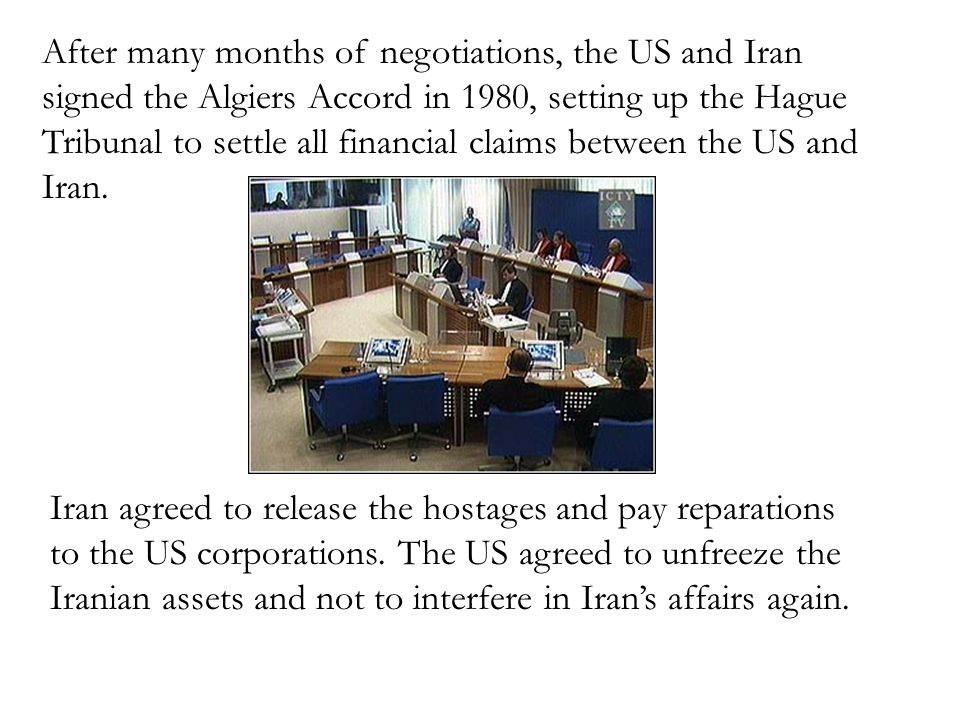 After many months of negotiations, the US and Iran signed the Algiers Accord in 1980, setting up the Hague Tribunal to settle all financial claims bet