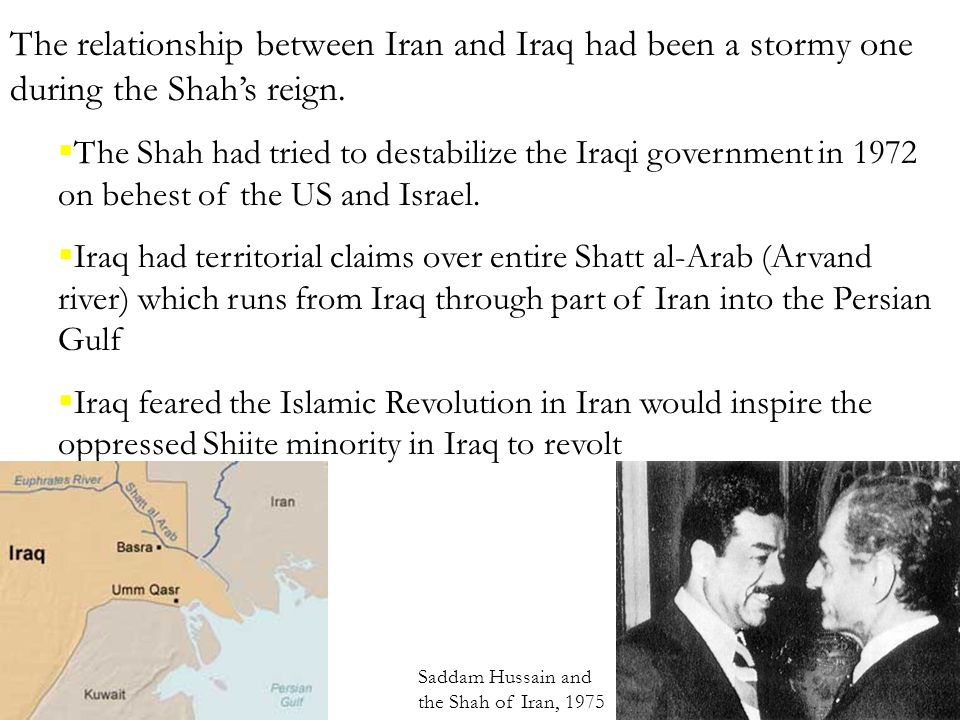 The relationship between Iran and Iraq had been a stormy one during the Shah's reign.  The Shah had tried to destabilize the Iraqi government in 1972