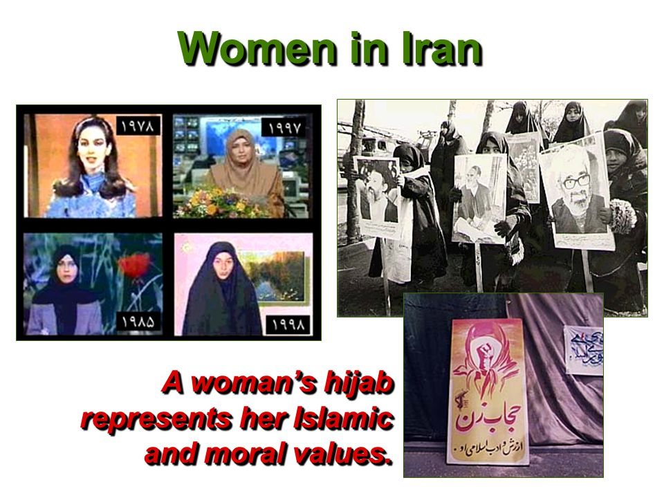 Women in Iran A woman's hijab represents her Islamic and moral values.