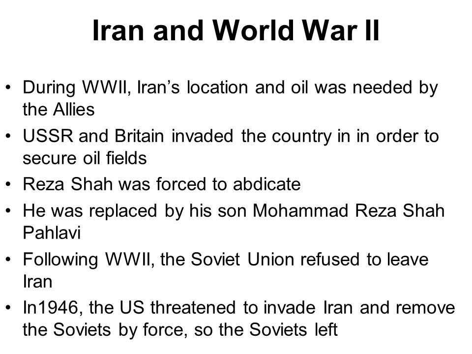 Iran and World War II During WWII, Iran's location and oil was needed by the Allies USSR and Britain invaded the country in in order to secure oil fie