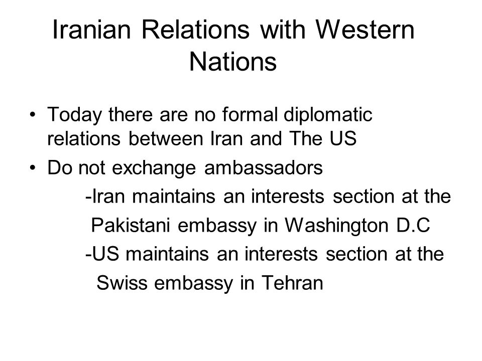 Iranian Relations with Western Nations Today there are no formal diplomatic relations between Iran and The US Do not exchange ambassadors -Iran mainta