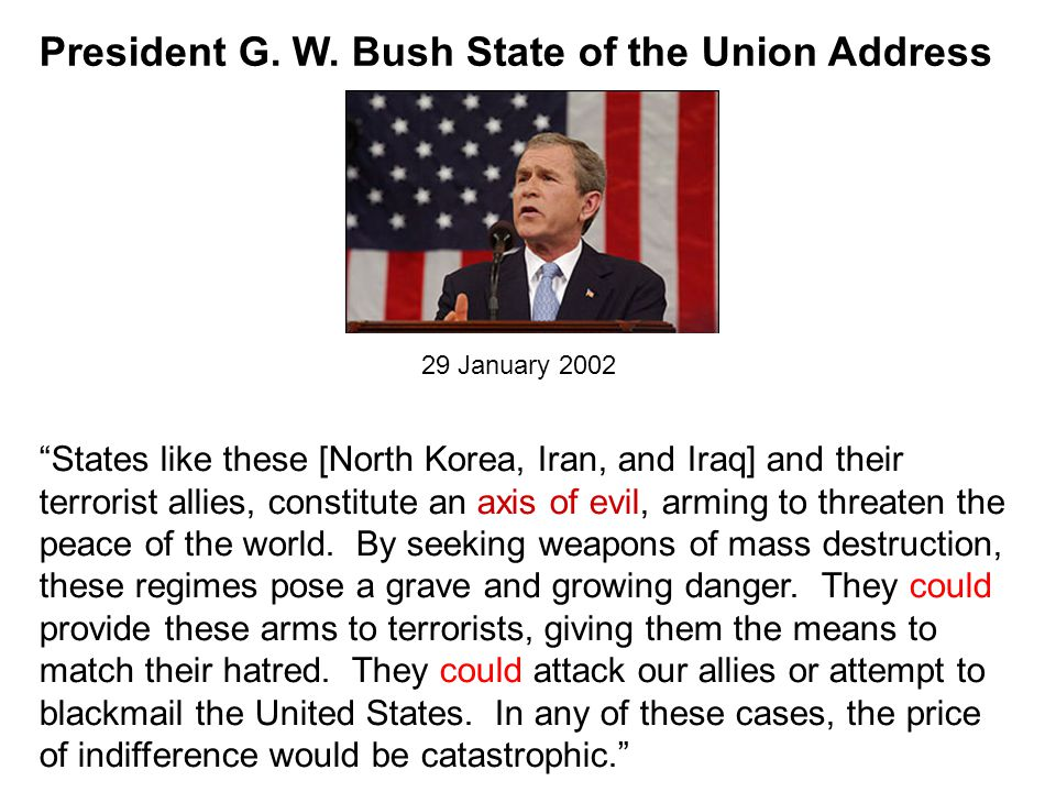 "President G. W. Bush State of the Union Address ""States like these [North Korea, Iran, and Iraq] and their terrorist allies, constitute an axis of evi"