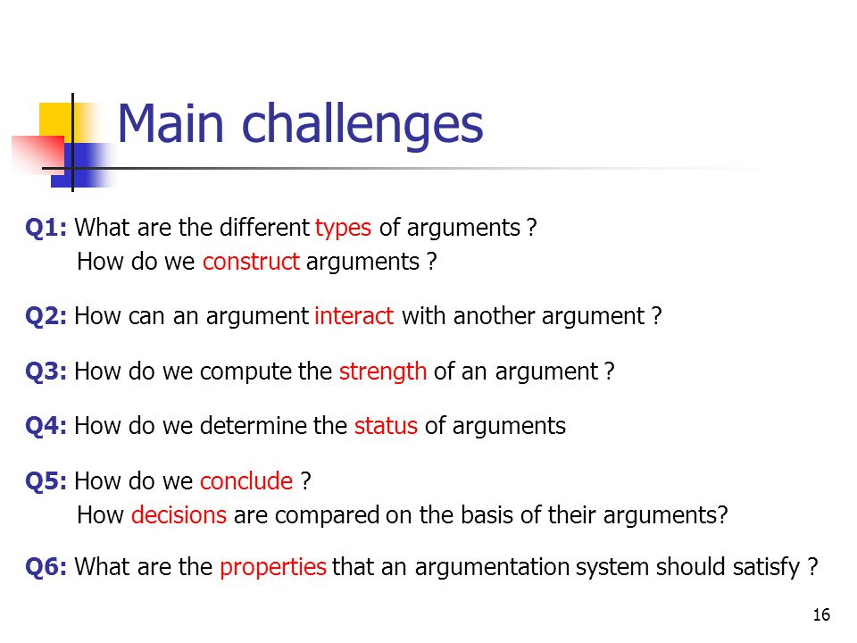 16 Main challenges Q1: What are the different types of arguments ? How do we construct arguments ? Q2: How can an argument interact with another argum