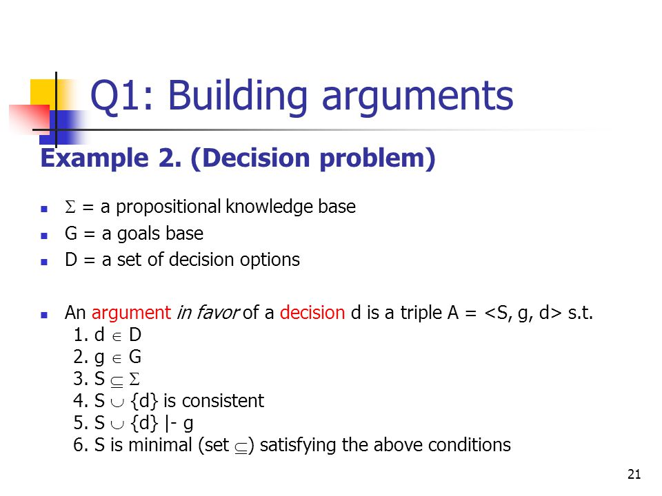 21 Q1: Building arguments Example 2. (Decision problem)  = a propositional knowledge base G = a goals base D = a set of decision options An argument