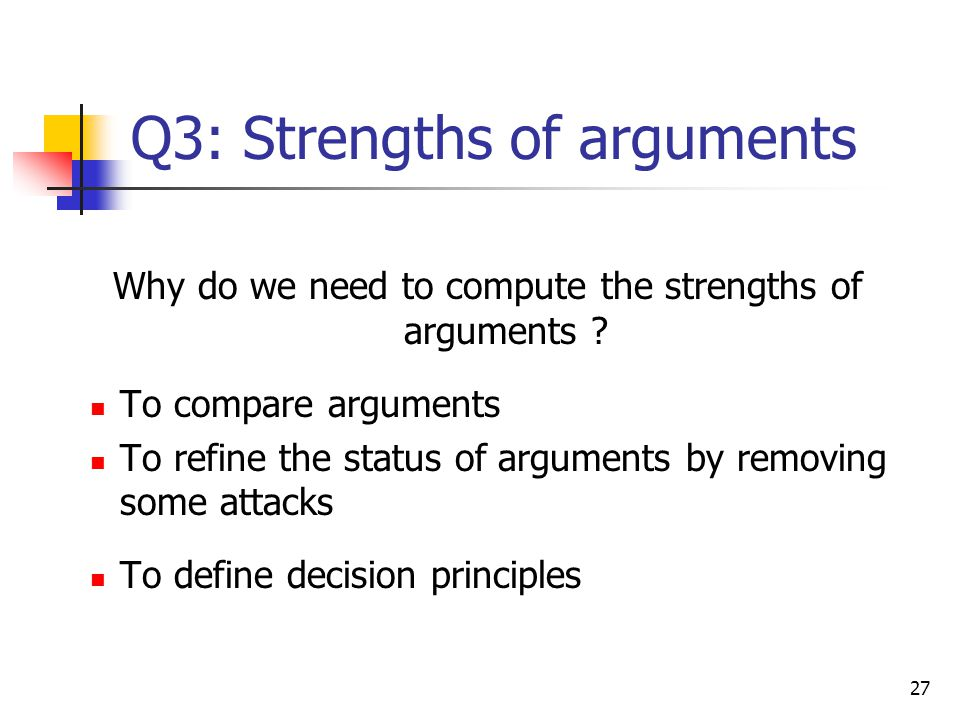 27 Q3: Strengths of arguments Why do we need to compute the strengths of arguments ? To compare arguments To refine the status of arguments by removin
