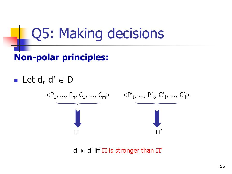 55 Q5: Making decisions Non-polar principles: Let d, d'  D   ' d  d' iff  is stronger than  '