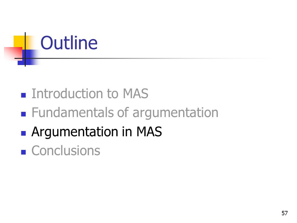 57 Outline Introduction to MAS Fundamentals of argumentation Argumentation in MAS Conclusions