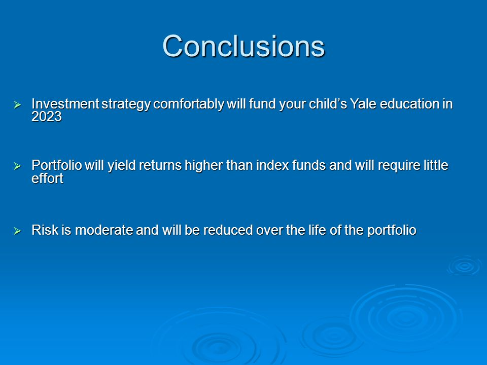 Conclusions  Investment strategy comfortably will fund your child's Yale education in 2023  Portfolio will yield returns higher than index funds and will require little effort  Risk is moderate and will be reduced over the life of the portfolio