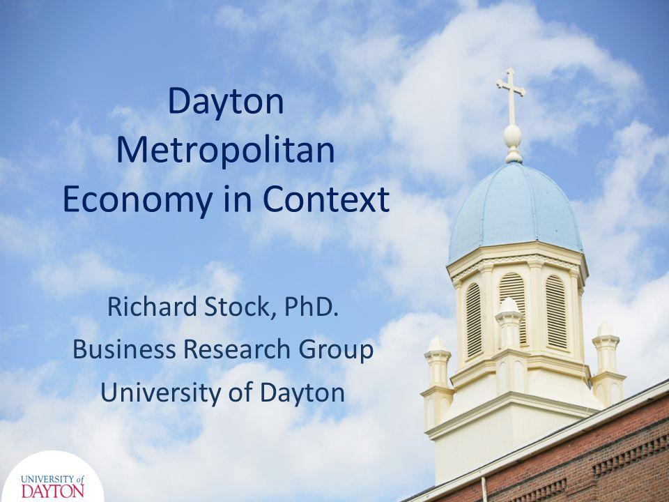 Dayton Metropolitan Economy in Context Richard Stock, PhD. Business Research Group University of Dayton