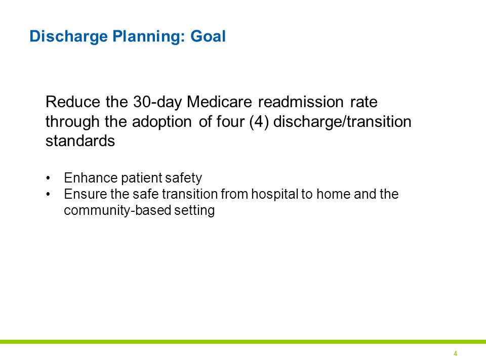 4 Discharge Planning: Goal Reduce the 30-day Medicare readmission rate through the adoption of four (4) discharge/transition standards Enhance patient safety Ensure the safe transition from hospital to home and the community-based setting