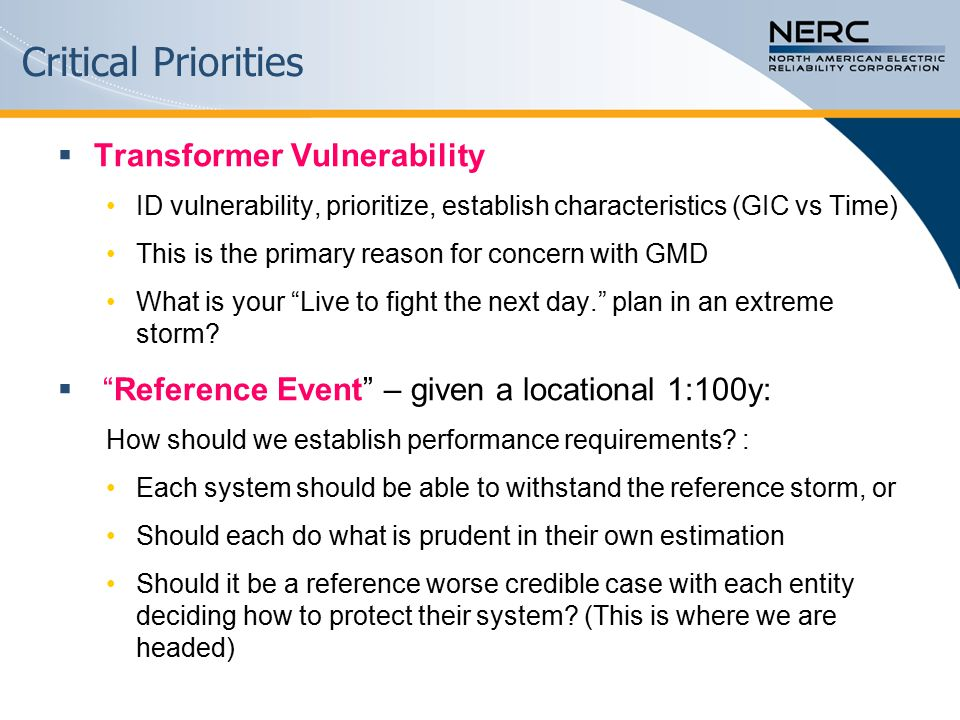 Critical Priorities  Transformer Vulnerability ID vulnerability, prioritize, establish characteristics (GIC vs Time) This is the primary reason for concern with GMD What is your Live to fight the next day. plan in an extreme storm.
