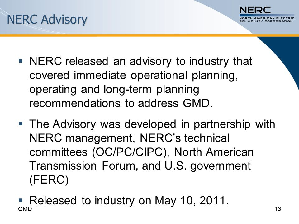 NERC Advisory  NERC released an advisory to industry that covered immediate operational planning, operating and long-term planning recommendations to address GMD.