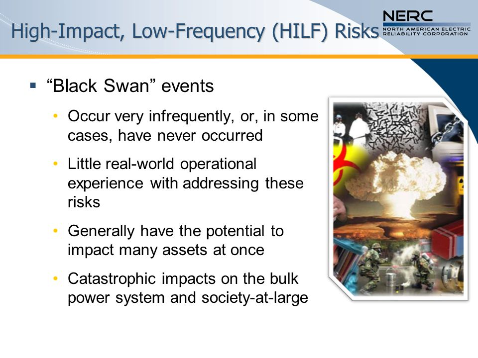 High-Impact, Low-Frequency (HILF) Risks  Black Swan events Occur very infrequently, or, in some cases, have never occurred Little real-world operational experience with addressing these risks Generally have the potential to impact many assets at once Catastrophic impacts on the bulk power system and society-at-large