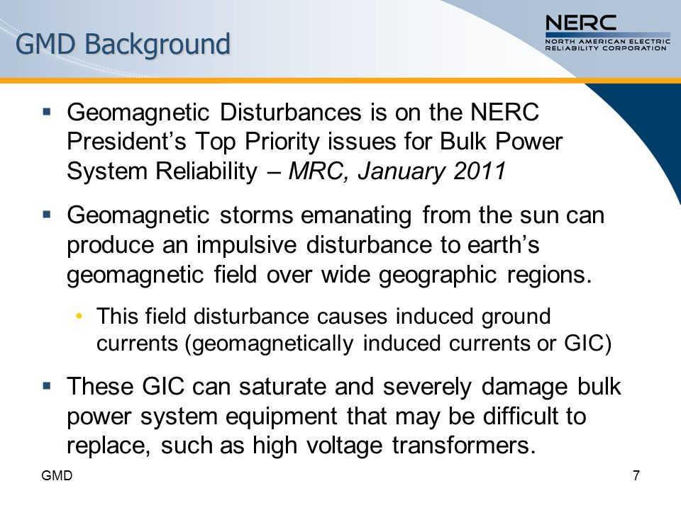 GMD Background  Geomagnetic Disturbances is on the NERC President's Top Priority issues for Bulk Power System Reliability – MRC, January 2011  Geomagnetic storms emanating from the sun can produce an impulsive disturbance to earth's geomagnetic field over wide geographic regions.