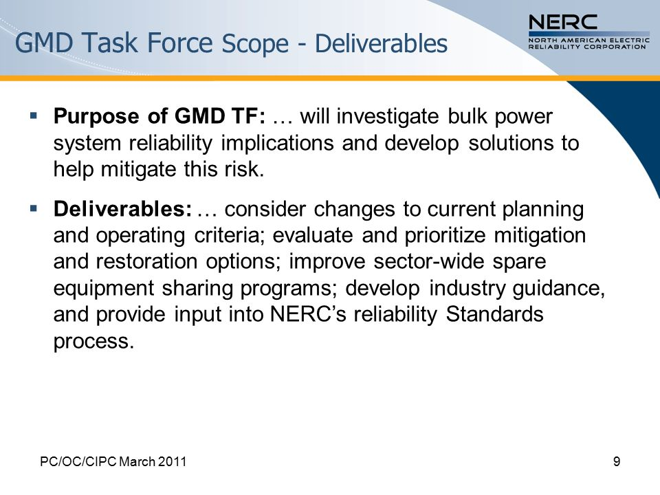 GMD Task Force Scope - Deliverables PC/OC/CIPC March 20119  Purpose of GMD TF: … will investigate bulk power system reliability implications and develop solutions to help mitigate this risk.