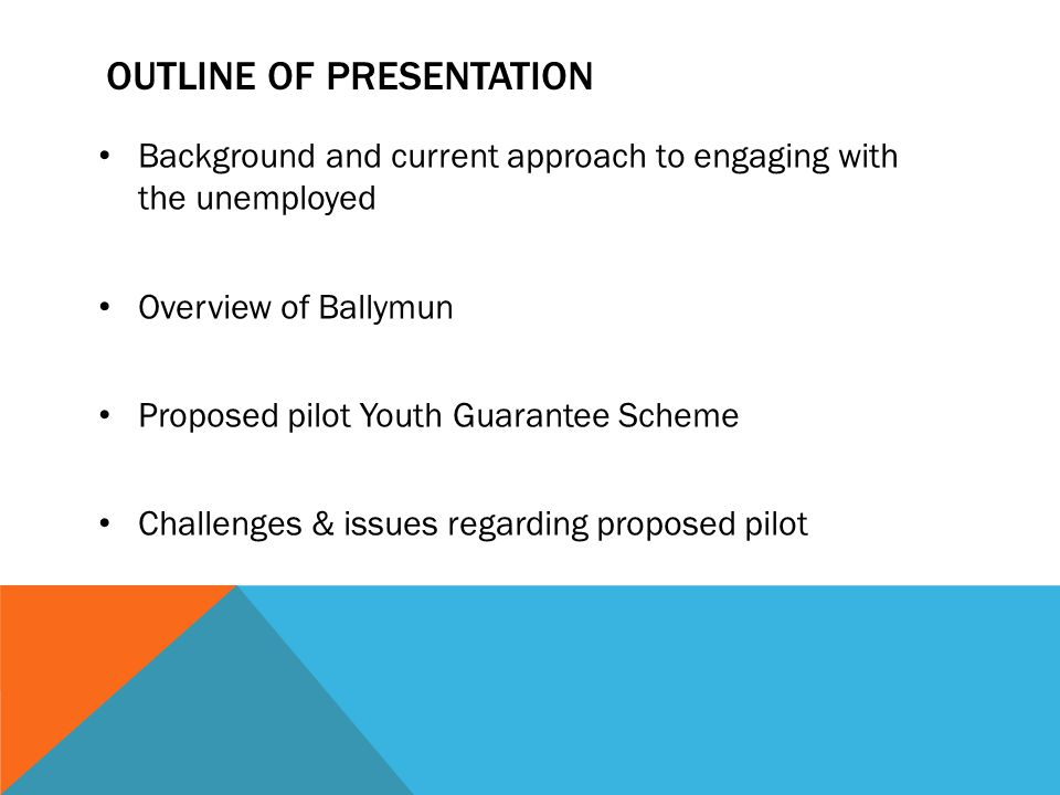 OUTLINE OF PRESENTATION Background and current approach to engaging with the unemployed Overview of Ballymun Proposed pilot Youth Guarantee Scheme Cha