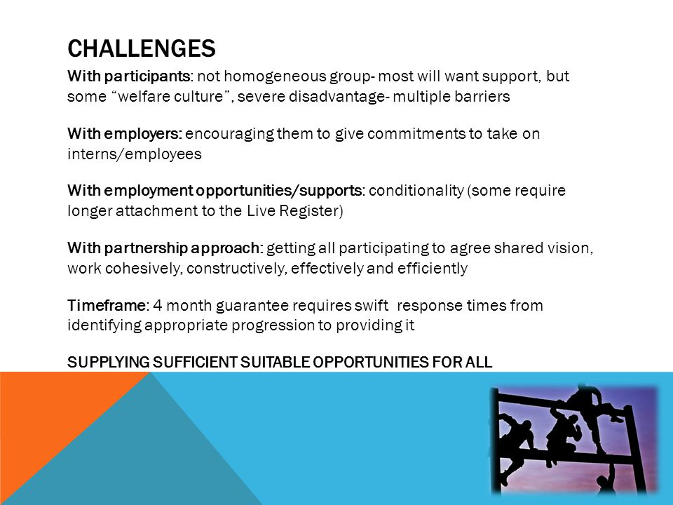 "CHALLENGES With participants: not homogeneous group- most will want support, but some ""welfare culture"", severe disadvantage- multiple barriers With e"