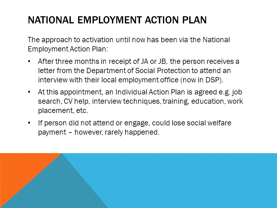 NATIONAL EMPLOYMENT ACTION PLAN The approach to activation until now has been via the National Employment Action Plan: After three months in receipt o