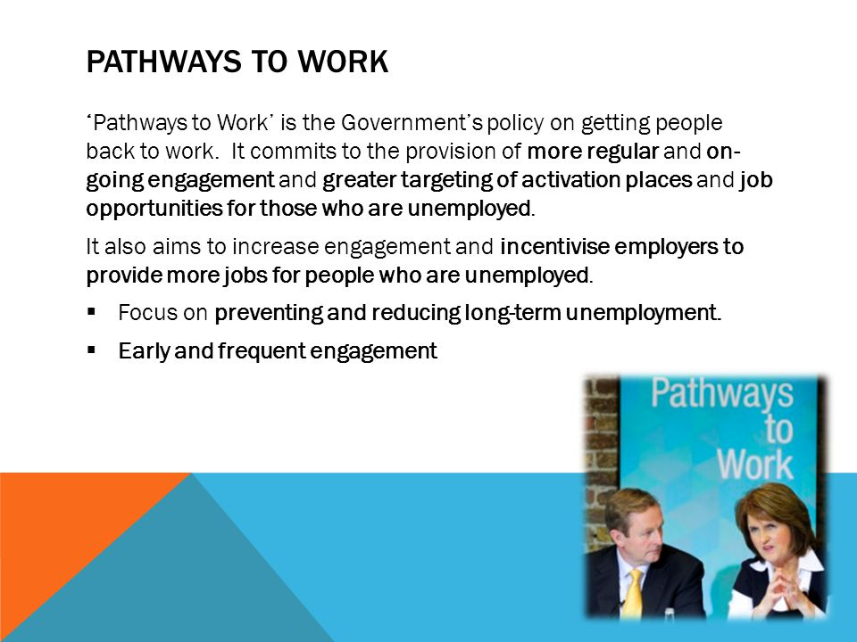 PATHWAYS TO WORK 'Pathways to Work' is the Government's policy on getting people back to work. It commits to the provision of more regular and on- goi