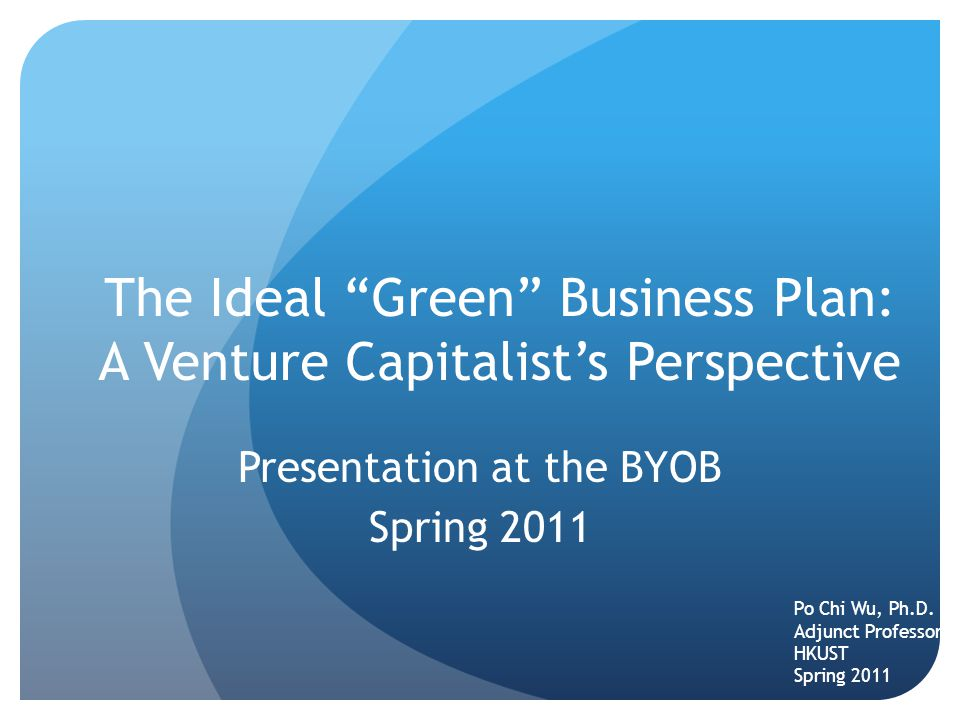 The Ideal Green Business Plan: A Venture Capitalist's Perspective Presentation at the BYOB Spring 2011 Po Chi Wu, Ph.D.