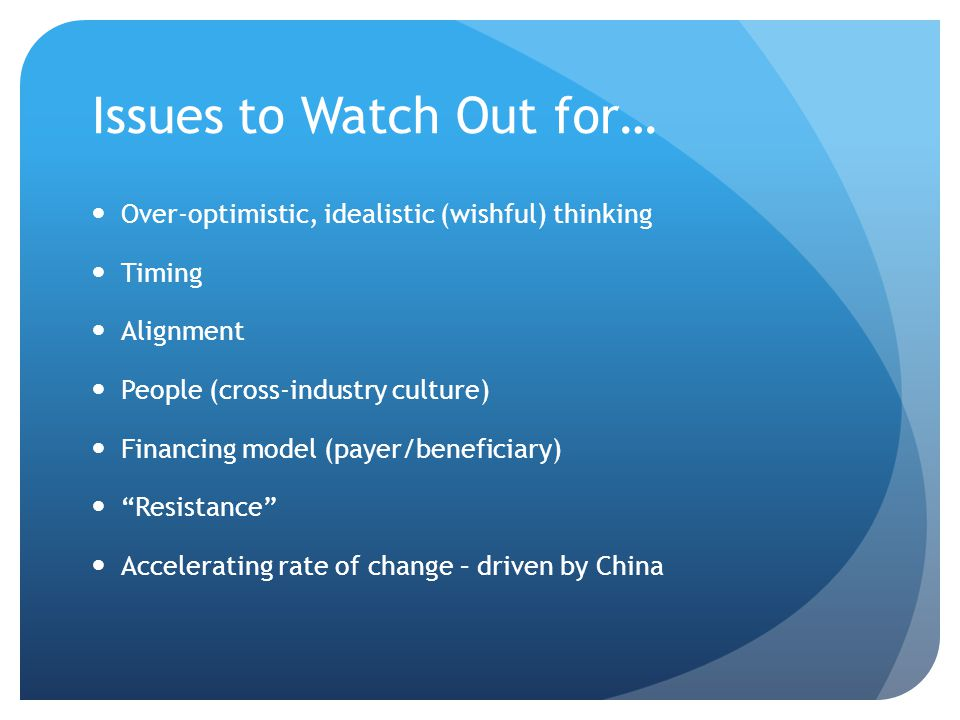 Issues to Watch Out for… Over-optimistic, idealistic (wishful) thinking Timing Alignment People (cross-industry culture) Financing model (payer/beneficiary) Resistance Accelerating rate of change – driven by China