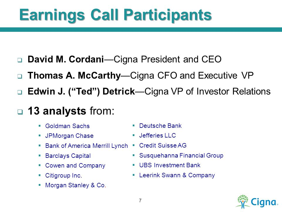"Earnings Call Participants  David M. Cordani—Cigna President and CEO  Thomas A. McCarthy—Cigna CFO and Executive VP  Edwin J. (""Ted"") Detrick—Cigna"