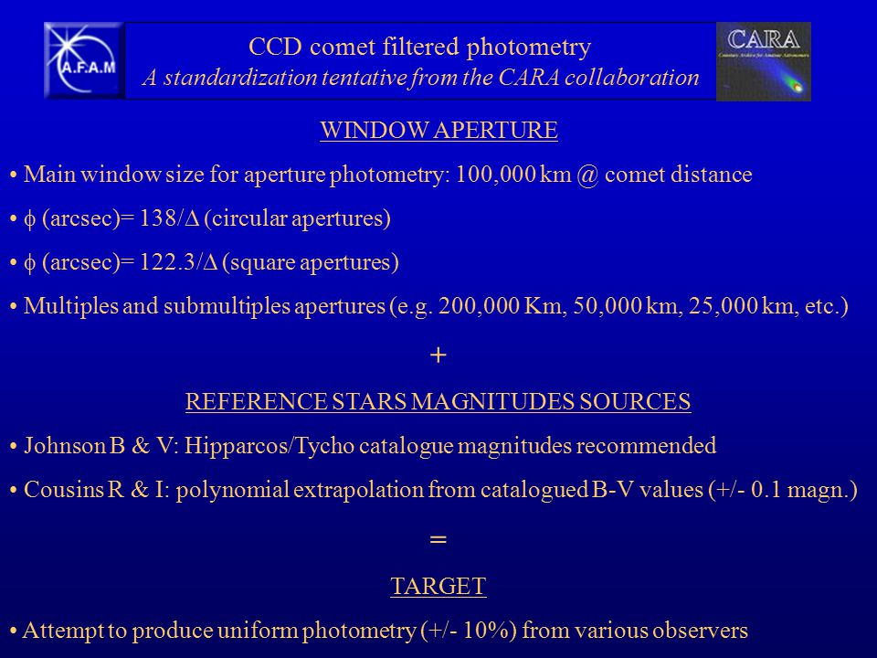 CCD comet filtered photometry A standardization tentative from the CARA collaboration WINDOW APERTURE Main window size for aperture photometry: 100,000 km @ comet distance  (arcsec)= 138/  circular apertures)  (arcsec)= 122.3/  (square apertures) Multiples and submultiples apertures (e.g.