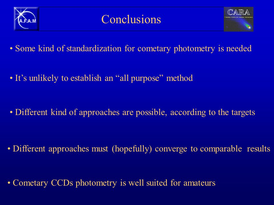 Some kind of standardization for cometary photometry is needed It's unlikely to establish an all purpose method Different kind of approaches are possible, according to the targets Different approaches must (hopefully) converge to comparable results Cometary CCDs photometry is well suited for amateurs Conclusions