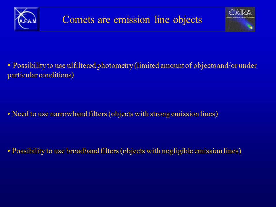 Need to use narrowband filters (objects with strong emission lines) Possibility to use broadband filters (objects with negligible emission lines) Possibility to use ulfiltered photometry (limited amount of objects and/or under particular conditions) Comets are emission line objects