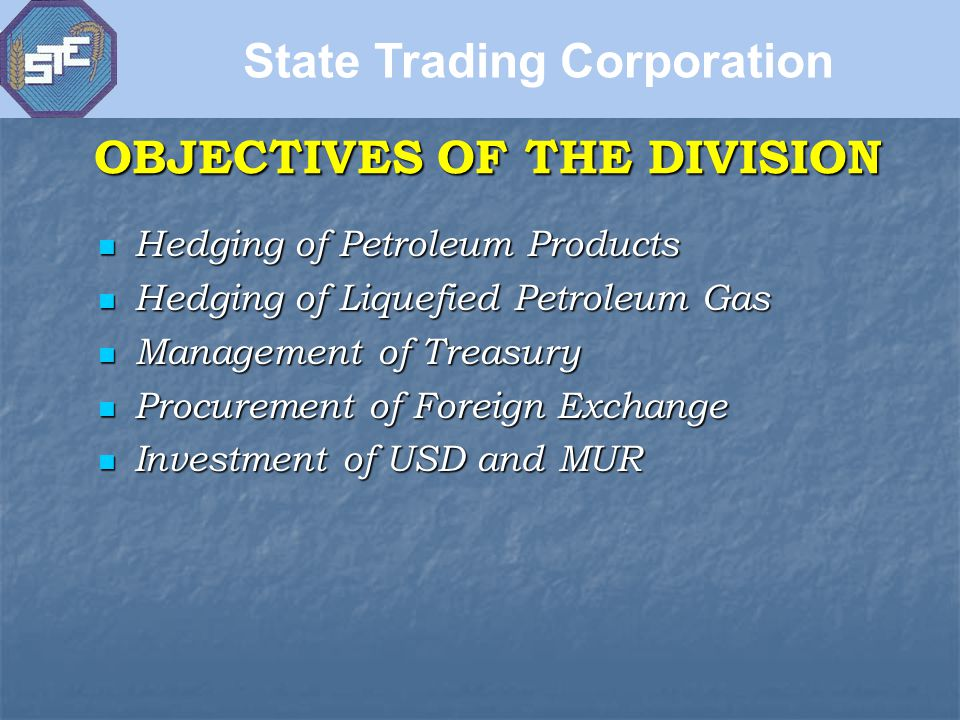 OBJECTIVES OF THE DIVISION Hedging of Petroleum Products Hedging of Petroleum Products Hedging of Liquefied Petroleum Gas Hedging of Liquefied Petroleum Gas Management of Treasury Management of Treasury Procurement of Foreign Exchange Procurement of Foreign Exchange Investment of USD and MUR Investment of USD and MUR State Trading Corporation