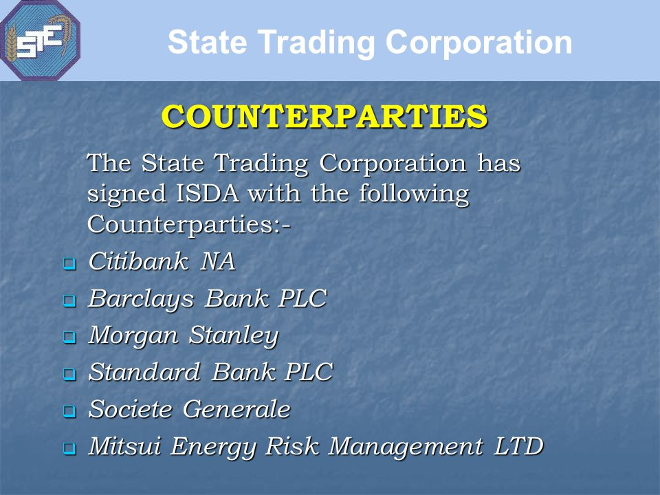 COUNTERPARTIES The State Trading Corporation has signed ISDA with the following Counterparties:-  Citibank NA  Barclays Bank PLC  Morgan Stanley  Standard Bank PLC  Societe Generale  Mitsui Energy Risk Management LTD State Trading Corporation