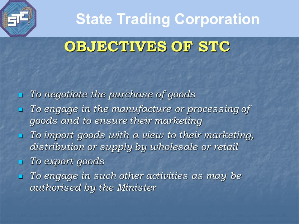 OBJECTIVES OF STC To negotiate the purchase of goods To negotiate the purchase of goods To engage in the manufacture or processing of goods and to ensure their marketing To engage in the manufacture or processing of goods and to ensure their marketing To import goods with a view to their marketing, distribution or supply by wholesale or retail To import goods with a view to their marketing, distribution or supply by wholesale or retail To export goods To export goods To engage in such other activities as may be authorised by the Minister To engage in such other activities as may be authorised by the Minister State Trading Corporation