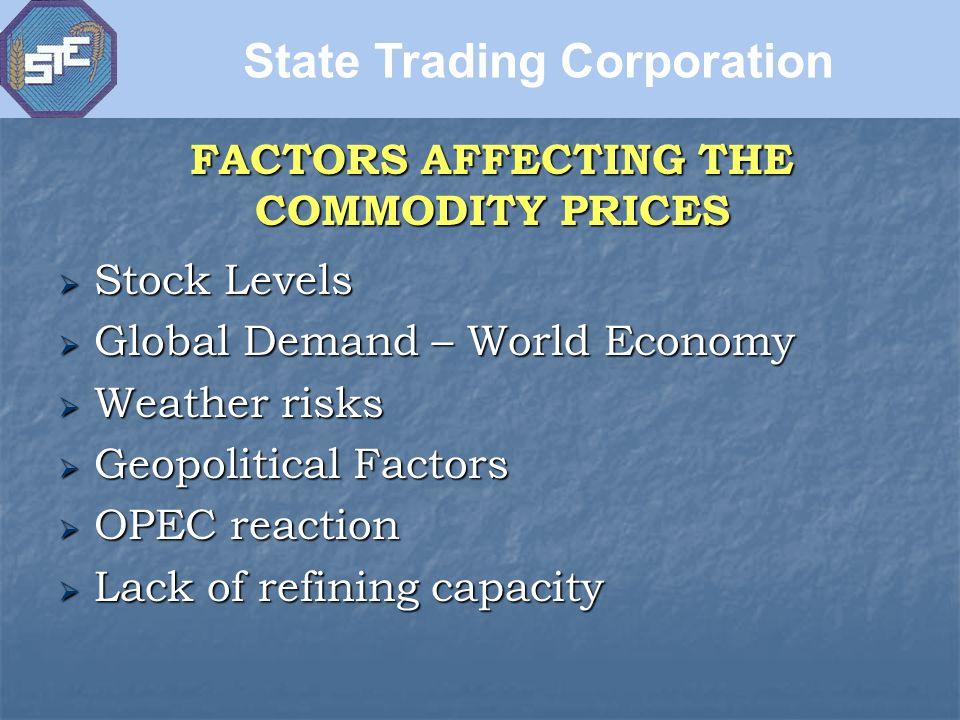 FACTORS AFFECTING THE COMMODITY PRICES  Stock Levels  Global Demand – World Economy  Weather risks  Geopolitical Factors  OPEC reaction  Lack of refining capacity State Trading Corporation