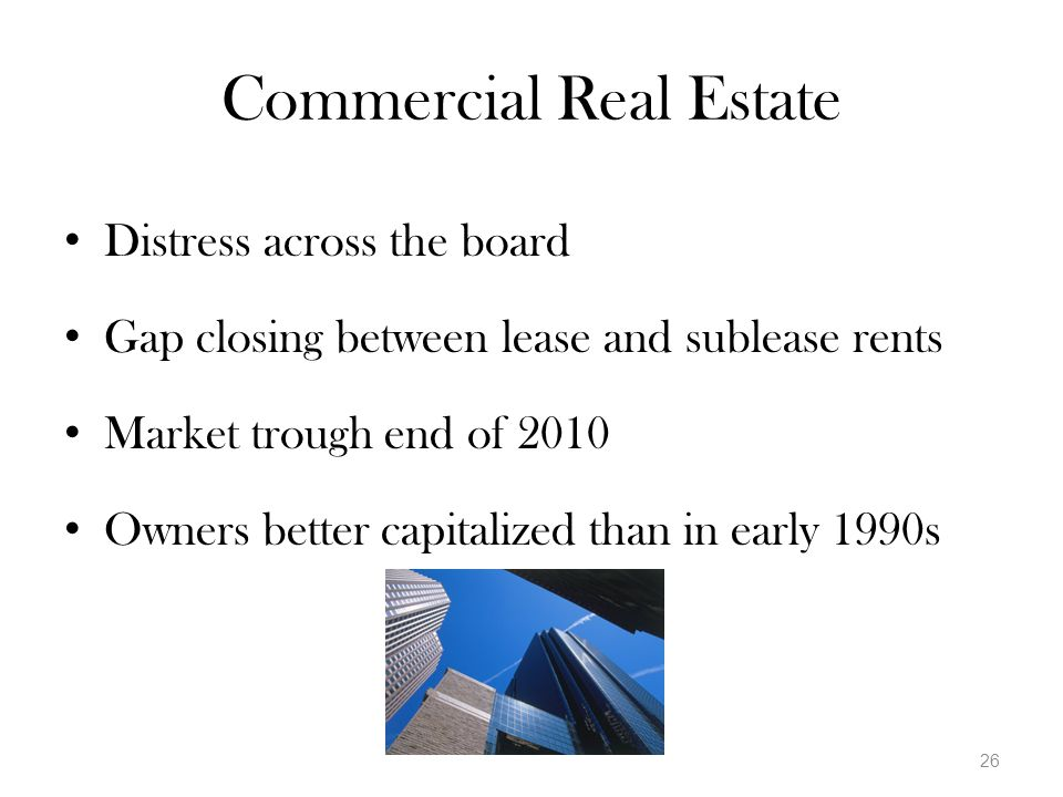 Commercial Real Estate Distress across the board Gap closing between lease and sublease rents Market trough end of 2010 Owners better capitalized than in early 1990s 26
