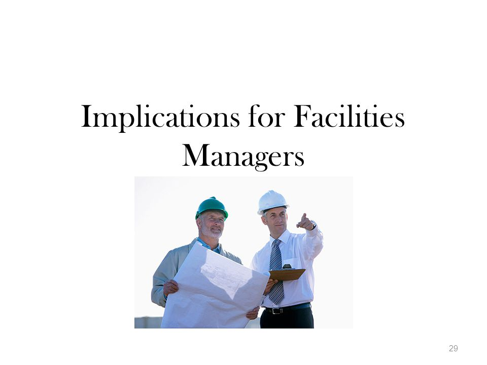 Implications for Facilities Managers 29