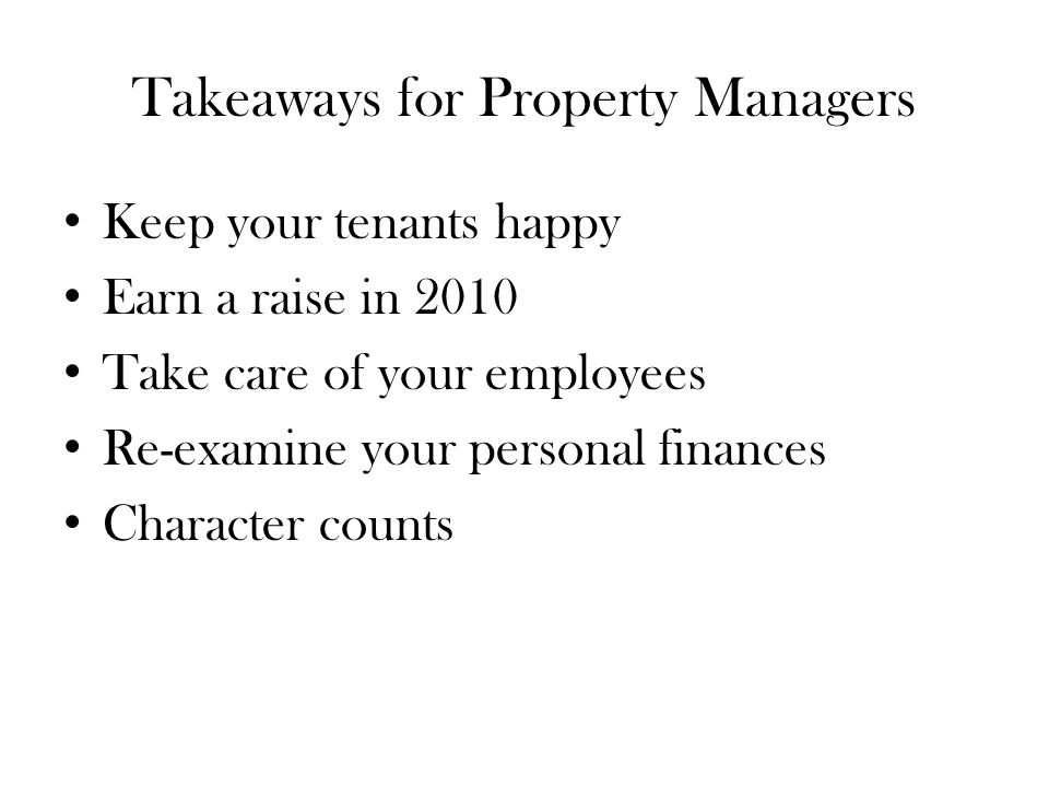 Takeaways for Property Managers Keep your tenants happy Earn a raise in 2010 Take care of your employees Re-examine your personal finances Character counts