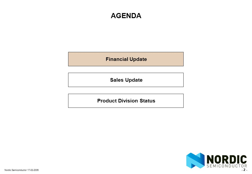 - 2 - Nordic Semiconductor 17-02-2005 AGENDA Financial Update Sales Update Product Division Status